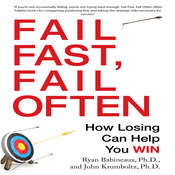 Fail Fast, Fail Often: How Losing Can Help You Win, by John Krumboltz, Ryan Babineaux