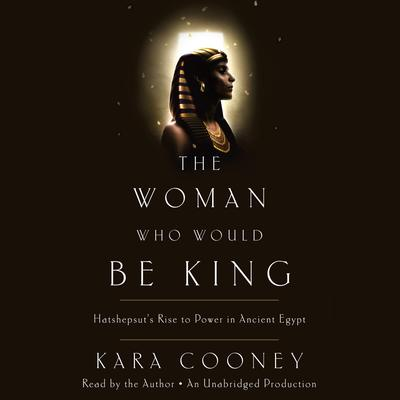 The Woman Who Would Be King: Hatshepsuts Rise to Power in Ancient Egypt Audiobook, by Kara Cooney