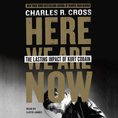 Here We Are Now: The Lasting Impact of Kurt Cobain Audiobook, by Charles R. Cross