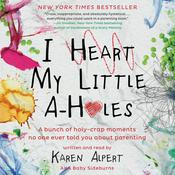 I Heart My Little A-Holes: A bunch of holy-crap moments no one ever told you about parenting, by Karen Alpert