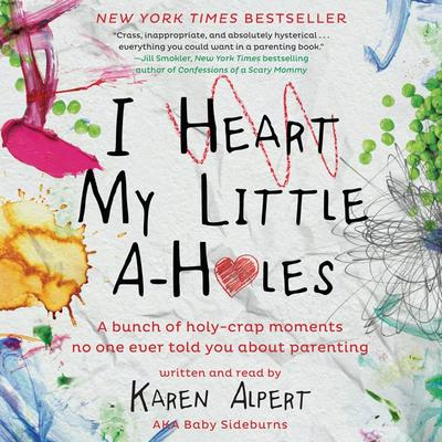 I Heart My Little A-Holes: A bunch of holy-crap moments no one ever told you about parenting Audiobook, by Karen Alpert