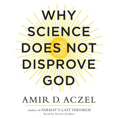 Why Science Does Not Disprove God Audiobook, by Amir D. Aczel