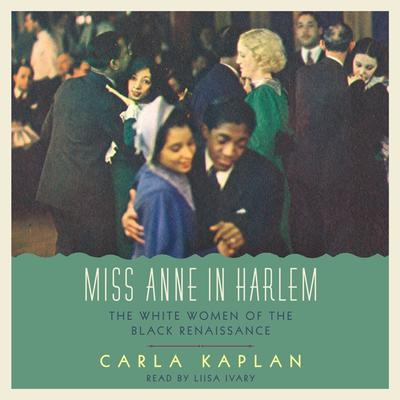 Miss Anne in Harlem: The White Women of the Black Renaissance Audiobook, by Carla Kaplan