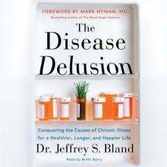 The Disease Delusion: Conquering the Causes of Chronic Illness for a Healthier, Longer, and Happier Life Audiobook, by Jeffrey S. Bland, Mark Hyman