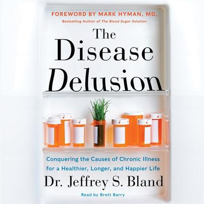 The Disease Delusion: Conquering the Causes of Chronic Illness for a Healthier, Longer, and Happier Life Audiobook, by Jeffrey S. Bland