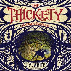 The Thickety: A Path Begins: A Path Begins Audiobook, by J. A. White