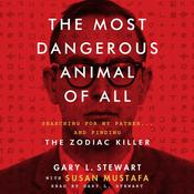 The Most Dangerous Animal of All: Searching for My Father … and Finding the Zodiac Killer, by Gary L. Stewart, Susan Mustafa
