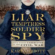 Liar, Temptress, Soldier, Spy: Four Women Undercover in the Civil War, by Karen Abbott