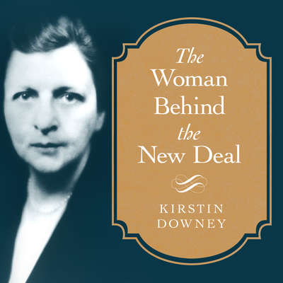 The Woman Behind the New Deal: The Life of Frances Perkins, FDRS Secretary of Labor and His Moral Conscience Audiobook, by Kirstin Downey