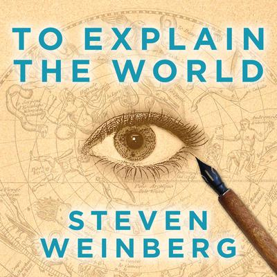 To Explain the World: The Discovery of Modern Science Audiobook, by Steven Weinberg
