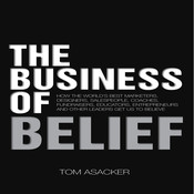 The Business of Belief: How the World's Best Marketers, Designers, Salespeople, Coaches, Fundraisers, Educators, Entrepreneurs, and Other Leaders Get Us to Believe, by Tom Asacker
