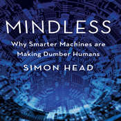 Mindless: Why Smarter Machines are Making Dumber Humans Audiobook, by Simon Head