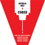 Cured: How the Berlin Patients Defeated HIV and Forever Changed Medical Science, by Nathalia Holt