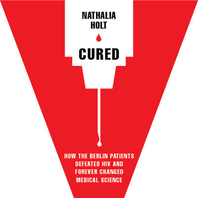Cured: How the Berlin Patients Defeated HIV and Forever Changed Medical Science Audiobook, by Nathalia Holt