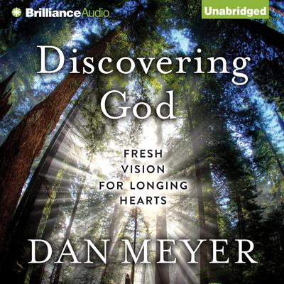 Discovering God: Fresh Vision for Longing Hearts Audiobook, by Dan Meyer