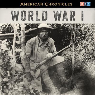 NPR American Chronicles: World War I Audiobook, by NPR