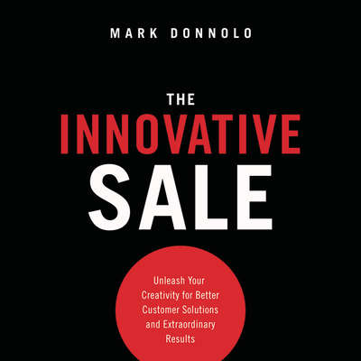 The Innovative Sale: Unleash Your Creativity for Better Customer Solutions and Extraordinary Results Audiobook, by Mark Donnolo