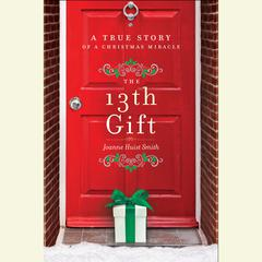 The 13th Gift: A True Story of a Christmas Miracle Audiobook, by Joanne Huist Smith