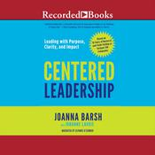 Centered Leadership: Leading with Purpose, Clarity, and Impact, by Joanna Barsh, Johanne Lavoie