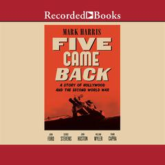 Five Came Back: A Story of Hollywood and the Second World War Audiobook, by Mark Harris