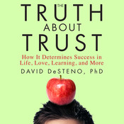 The Truth about Trust: How It Determines Success in Life, Love, Learning, and More, by David DeSteno