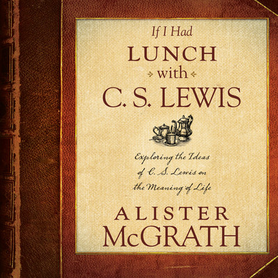 If I Had Lunch with C. S. Lewis: Exploring the Ideas of C. S. Lewis on the Meaning of Life Audiobook, by Alister McGrath