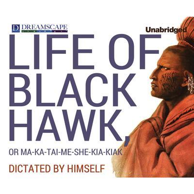 Life of Black Hawk, or Ma-ka-tai-me-she-kia-kiak: Dictated by Himself Audiobook, by Black Hawk