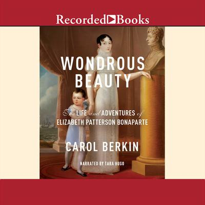 Wondrous Beauty: The Life and Adventures of Elizabeth Patterson Bonaparte Audiobook, by Carol Berkin