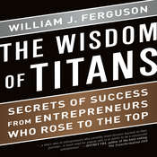 The Wisdom of Titans: Secrets of Success from Entrepreneurs Who Rose to the Top Audiobook, by William J. Ferguson