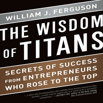 The Wisdom Titans: Secrets of Success from Entrepreneurs Who Rose to the Top Audiobook, by William J. Ferguson