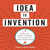 Idea to Invention: What You Need to Know to Cash In on Your Inspiration, by Patricia Nolan-Brown
