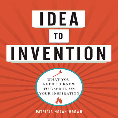 Idea to Invention: What You Need to Know to Cash In on Your Inspiration Audiobook, by Patricia Nolan-Brown