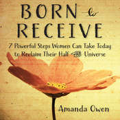 Born to Receive: Seven Powerful Steps Women Can Take Today to Reclaim Their Half of the Universe, by Amanda Owen