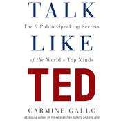 Talk like TED: The 9 Public-Speaking Secrets of the Worlds Top Minds, by Carmine Gallo
