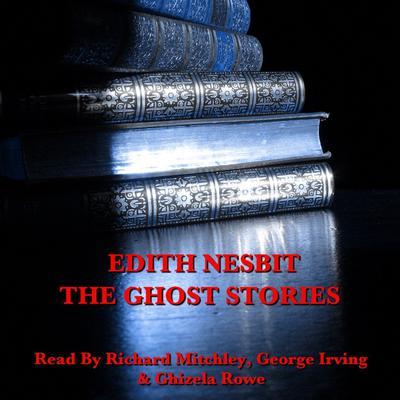 Edith Nesbit: The Ghost Stories Audiobook, by E. Nesbit