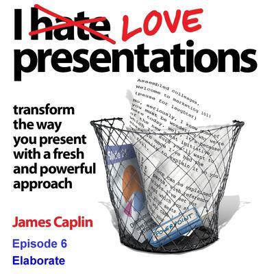 I Love Presentations 6: Elaborate Audiobook, by James Caplin