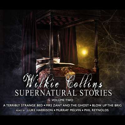Wilkie Collins: Supernatural Stories, Vol. 2 (Abridged): A Terribly Strange Bed, Mrs. Zant and the Ghost, and Blow Up the Brig Audiobook, by Wilkie Collins