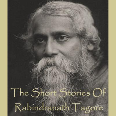 Rabindranath Tagore—The Short Stories Audiobook, by Rabindranath Tagore