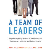 A Team of Leaders: Empowering Every Member to Take Ownership, Demonstrate Initiative, and Deliver Results, by Paul Gustavson, Stewart Liff