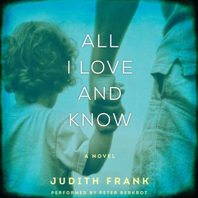 All I Love and Know: A Novel Audiobook, by