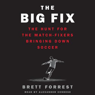 The Big Fix: The Hunt for the Match-Fixers Bringing Down Soccer Audiobook, by Brett Forrest