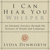 I Can Hear You Whisper: An Intimate Journey through the Science of Sound and Language, by Lydia Denworth