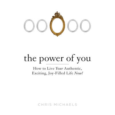 The Power of You: How to Live Your Authentic, Exciting, Joy-Filled Life Now! Audiobook, by Chris Michaels
