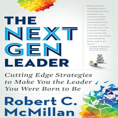 The Next Gen Leader: Cutting Edge Strategies to Make You the Leader You Were Born to Be Audiobook, by Robert C. McMillan