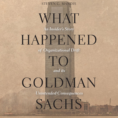What Happened to Goldman Sachs: An Insider's Story of Organizational Drift and Its Unintended Consequences Audiobook, by Steven G. Mandis