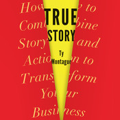 True Story: How to Combine Story and Action to Transform Your Business, by Ty Montague