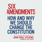 Six Amendments: How and Why We Should Change the Constitution, by John Paul Stevens