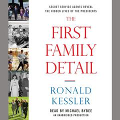 The First Family Detail: Secret Service Agents Reveal the Hidden Lives of the Presidents Audiobook, by Ronald Kessler