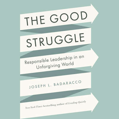 The Good Struggle: Responsible Leadership in an Unforgiving World Audiobook, by Joseph L. Badaracco