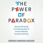 The Power of Paradox: Harness the Energy of Competing Ideas to Uncover Radically Innovative Solutions Audiobook, by Deborah Schroeder-Saulnier
